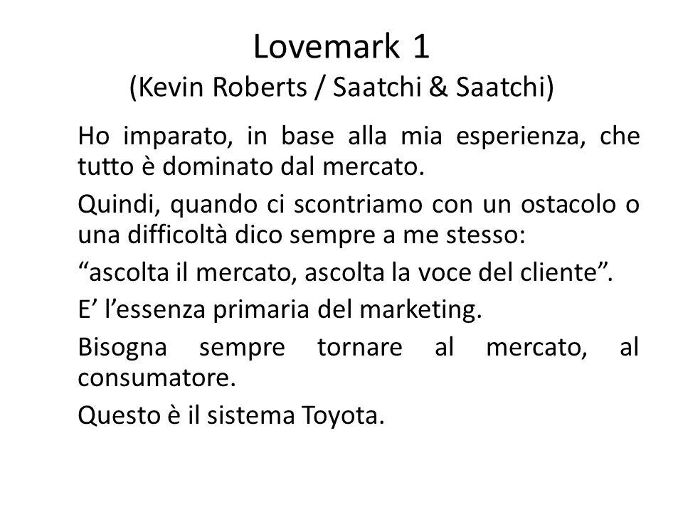 Lovemark 1 (Kevin Roberts / Saatchi & Saatchi) Ho imparato, in base alla mia esperienza, che tutto è dominato dal mercato. Quindi, quando ci scontriam
