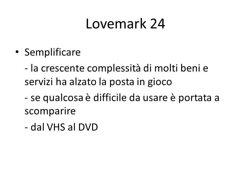 Lovemark 24 Semplificare - la crescente complessità di molti beni e servizi ha alzato la posta in gioco - se qualcosa è difficile da usare è portata a scomparire - dal VHS al DVD