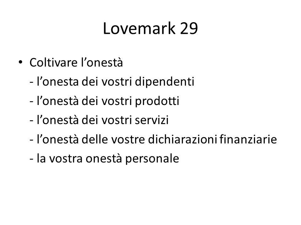 Lovemark 29 Coltivare lonestà - lonesta dei vostri dipendenti - lonestà dei vostri prodotti - lonestà dei vostri servizi - lonestà delle vostre dichiarazioni finanziarie - la vostra onestà personale