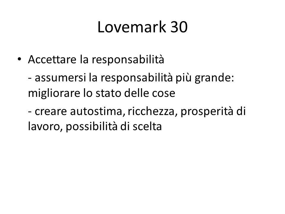 Lovemark 30 Accettare la responsabilità - assumersi la responsabilità più grande: migliorare lo stato delle cose - creare autostima, ricchezza, prosperità di lavoro, possibilità di scelta