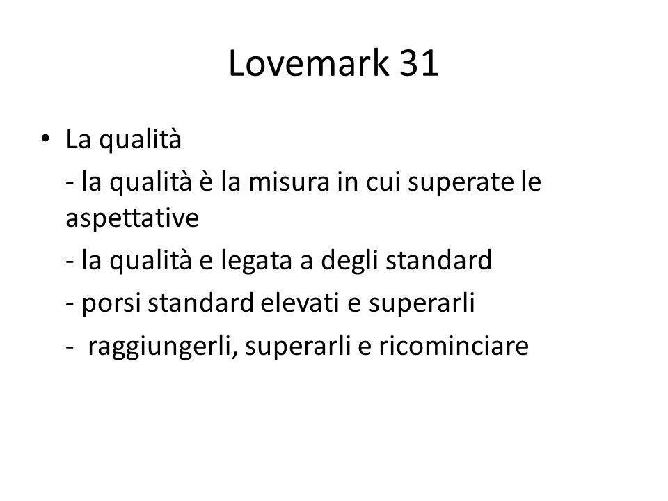 Lovemark 31 La qualità - la qualità è la misura in cui superate le aspettative - la qualità e legata a degli standard - porsi standard elevati e superarli - raggiungerli, superarli e ricominciare
