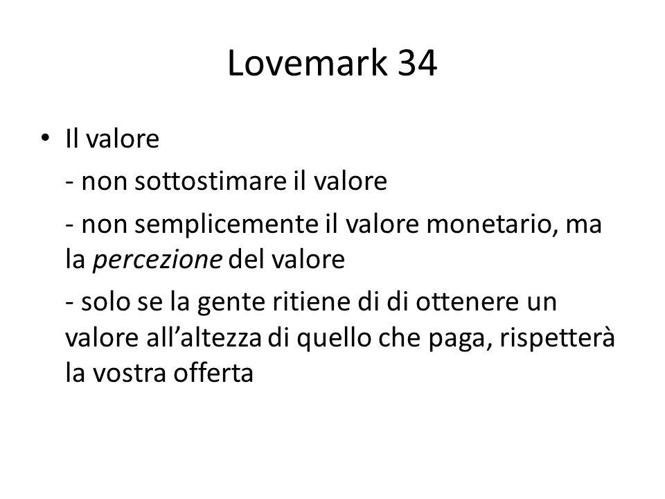 Lovemark 34 Il valore - non sottostimare il valore - non semplicemente il valore monetario, ma la percezione del valore - solo se la gente ritiene di di ottenere un valore allaltezza di quello che paga, rispetterà la vostra offerta