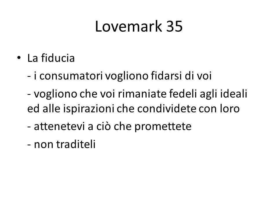 Lovemark 35 La fiducia - i consumatori vogliono fidarsi di voi - vogliono che voi rimaniate fedeli agli ideali ed alle ispirazioni che condividete con loro - attenetevi a ciò che promettete - non traditeli