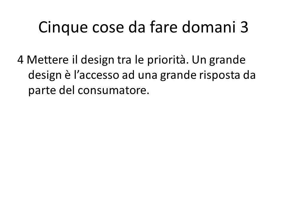 Cinque cose da fare domani 3 4 Mettere il design tra le priorità. Un grande design è laccesso ad una grande risposta da parte del consumatore.