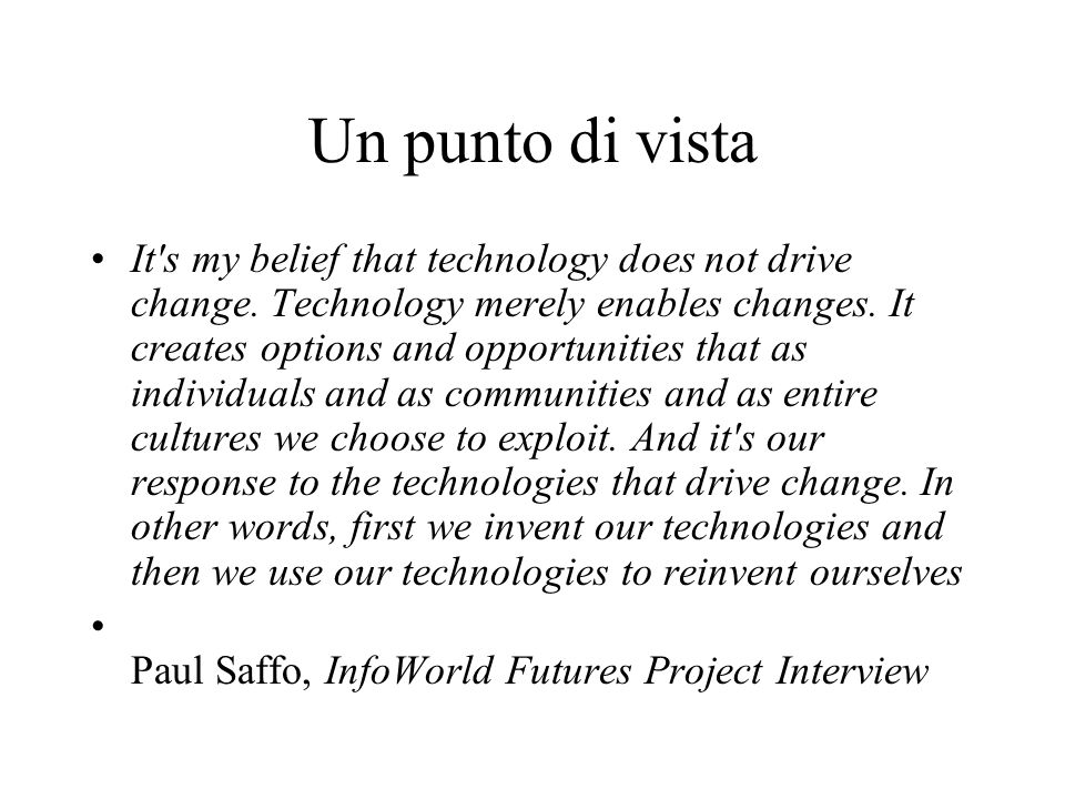 Un punto di vista It's my belief that technology does not drive change. Technology merely enables changes. It creates options and opportunities that a