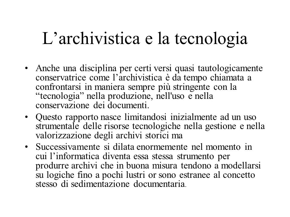 Larchivistica e la tecnologia Anche una disciplina per certi versi quasi tautologicamente conservatrice come larchivistica è da tempo chiamata a confr