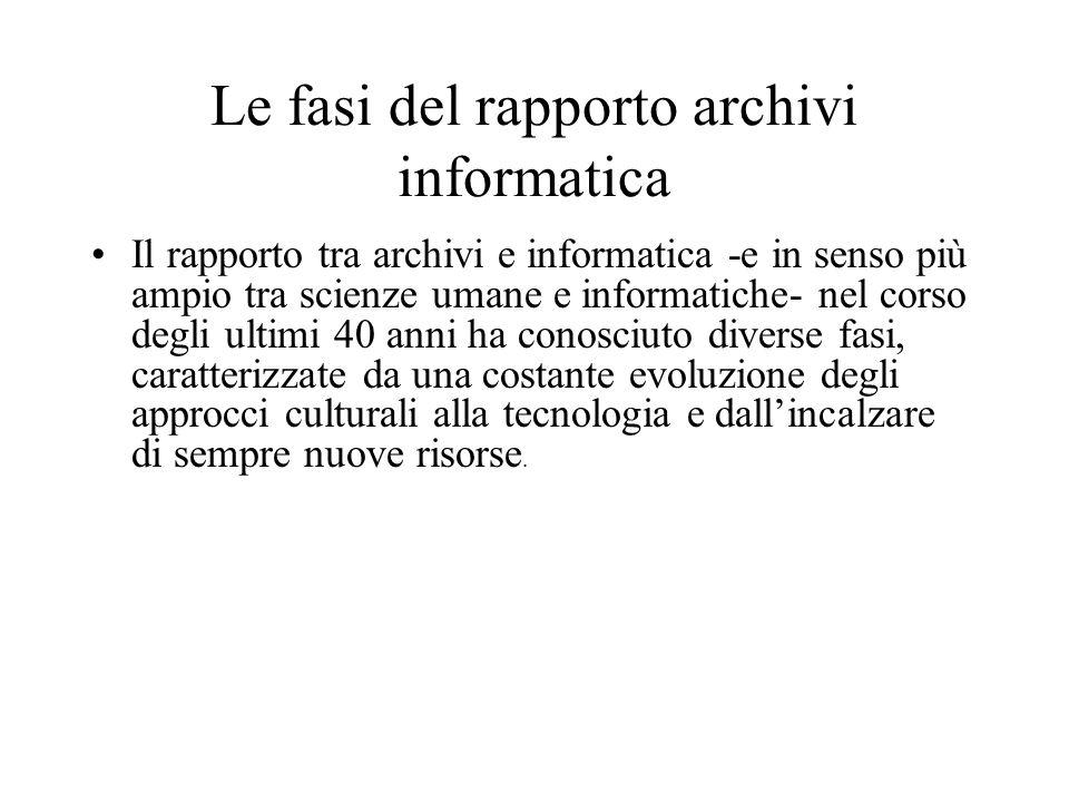 Le fasi del rapporto archivi informatica Il rapporto tra archivi e informatica -e in senso più ampio tra scienze umane e informatiche- nel corso degli