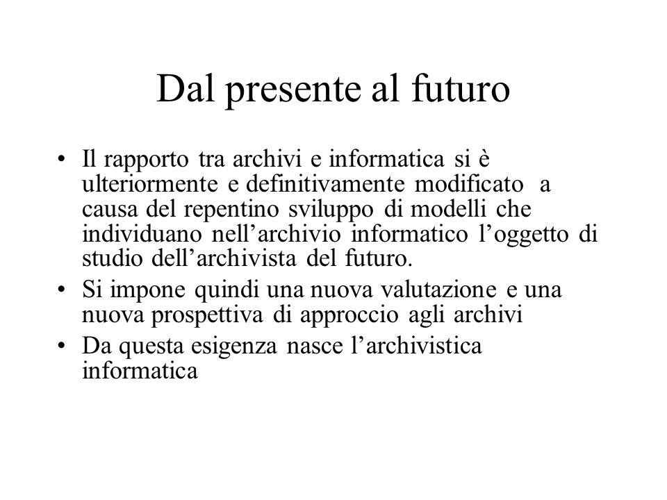 Dal presente al futuro Il rapporto tra archivi e informatica si è ulteriormente e definitivamente modificato a causa del repentino sviluppo di modelli