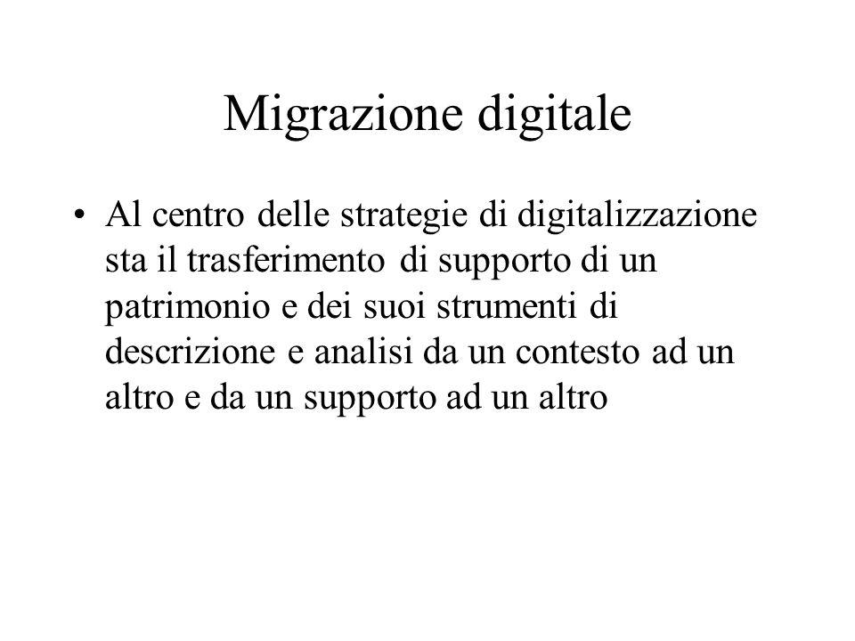Migrazione digitale Al centro delle strategie di digitalizzazione sta il trasferimento di supporto di un patrimonio e dei suoi strumenti di descrizion