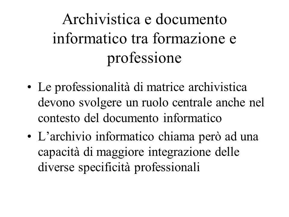 Archivistica e documento informatico tra formazione e professione Le professionalità di matrice archivistica devono svolgere un ruolo centrale anche n