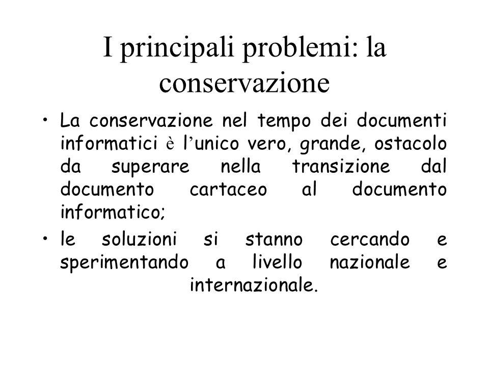 I principali problemi: la conservazione La conservazione nel tempo dei documenti informatici è l unico vero, grande, ostacolo da superare nella transi