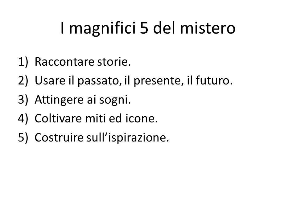 I magnifici 5 del mistero 1)Raccontare storie. 2)Usare il passato, il presente, il futuro. 3)Attingere ai sogni. 4)Coltivare miti ed icone. 5)Costruir