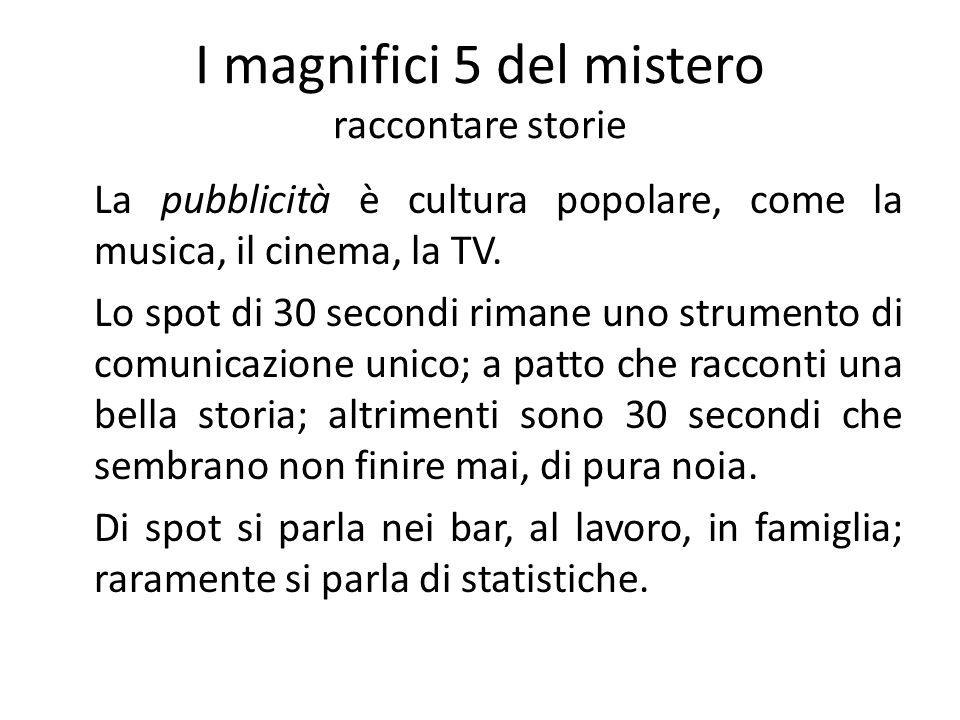 I magnifici 5 del mistero raccontare storie La pubblicità è cultura popolare, come la musica, il cinema, la TV. Lo spot di 30 secondi rimane uno strum