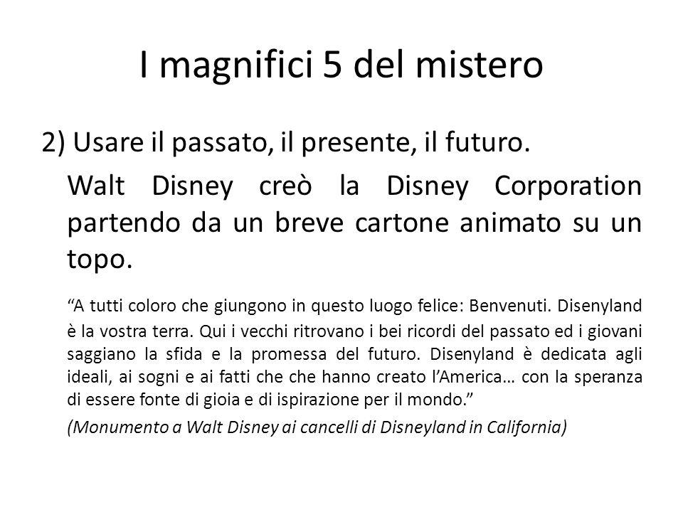 I magnifici 5 del mistero 2) Usare il passato, il presente, il futuro. Walt Disney creò la Disney Corporation partendo da un breve cartone animato su