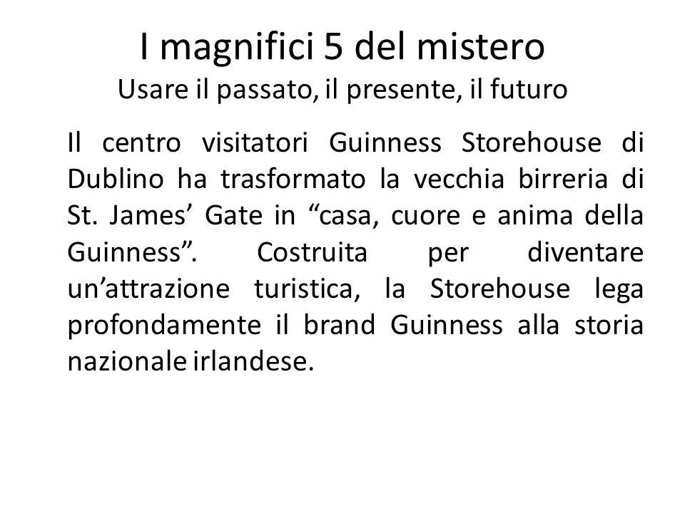 I magnifici 5 del mistero Usare il passato, il presente, il futuro Il centro visitatori Guinness Storehouse di Dublino ha trasformato la vecchia birre
