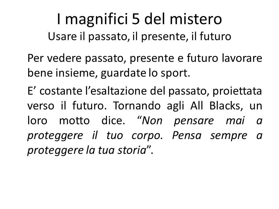 I magnifici 5 del mistero Usare il passato, il presente, il futuro Per vedere passato, presente e futuro lavorare bene insieme, guardate lo sport. E c