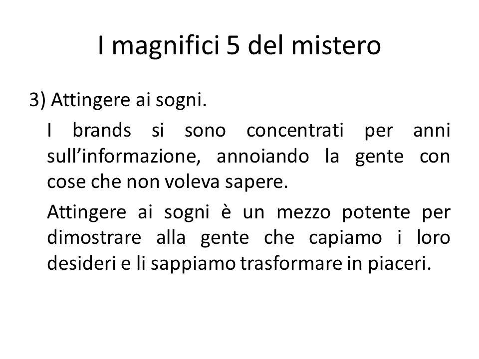 I magnifici 5 del mistero 3) Attingere ai sogni. I brands si sono concentrati per anni sullinformazione, annoiando la gente con cose che non voleva sa