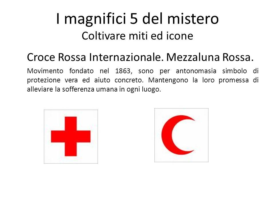I magnifici 5 del mistero Coltivare miti ed icone Croce Rossa Internazionale. Mezzaluna Rossa. Movimento fondato nel 1863, sono per antonomasia simbol