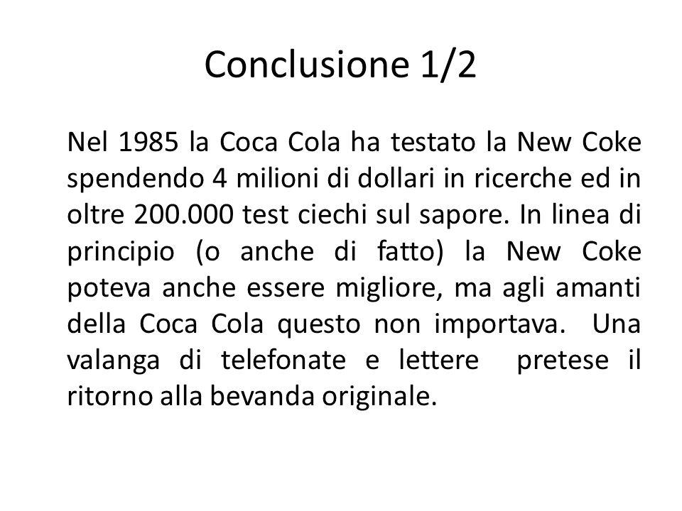 Conclusione 1/2 Nel 1985 la Coca Cola ha testato la New Coke spendendo 4 milioni di dollari in ricerche ed in oltre 200.000 test ciechi sul sapore. In