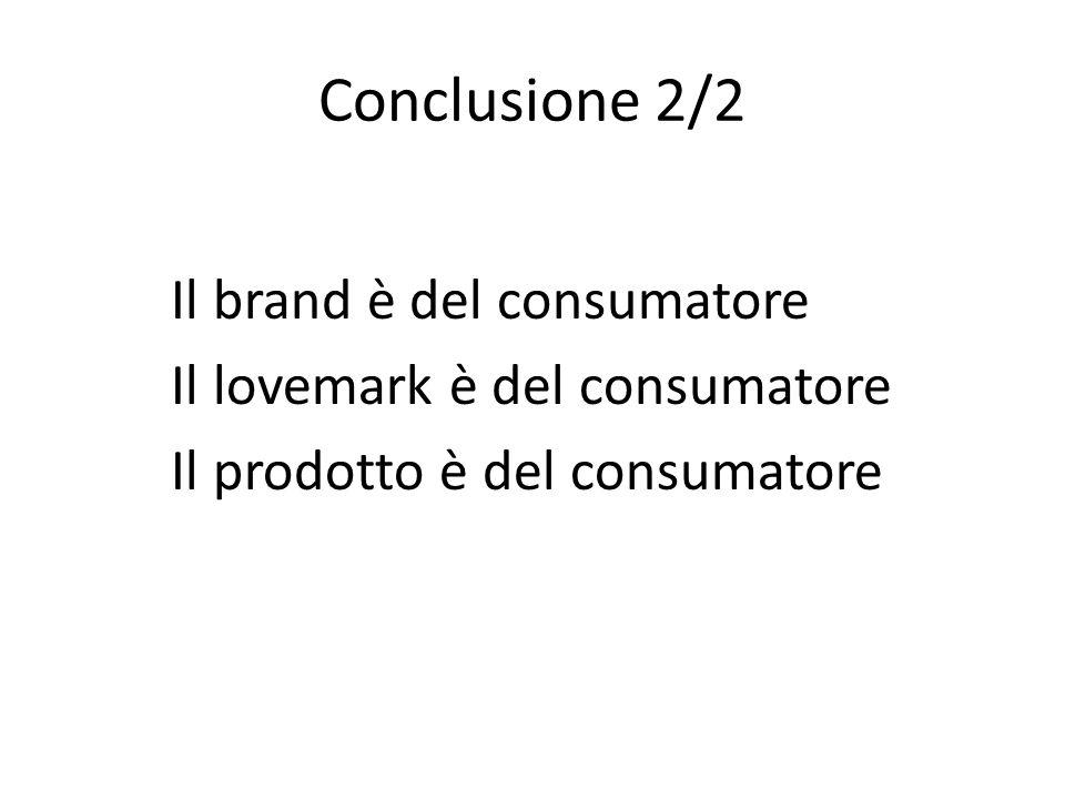 Conclusione 2/2 Il brand è del consumatore Il lovemark è del consumatore Il prodotto è del consumatore