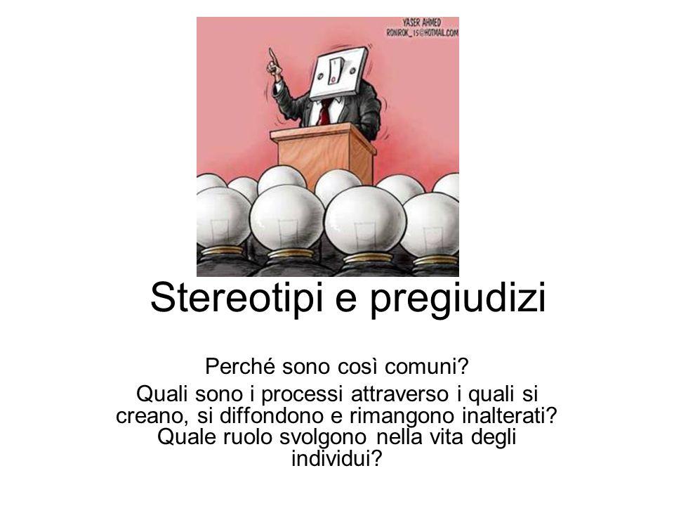 Stereotipi e pregiudizi Perché sono così comuni? Quali sono i processi attraverso i quali si creano, si diffondono e rimangono inalterati? Quale ruolo
