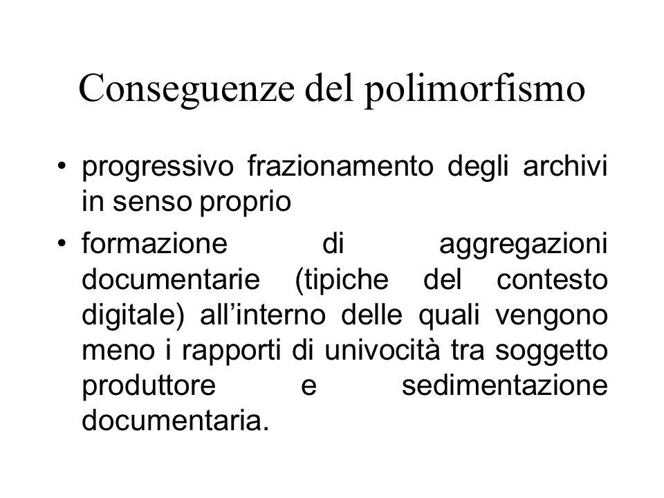 Conseguenze del polimorfismo progressivo frazionamento degli archivi in senso proprio formazione di aggregazioni documentarie (tipiche del contesto digitale) allinterno delle quali vengono meno i rapporti di univocità tra soggetto produttore e sedimentazione documentaria.