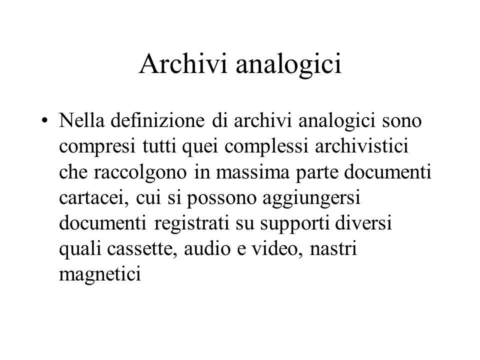 Archivi analogici Nella definizione di archivi analogici sono compresi tutti quei complessi archivistici che raccolgono in massima parte documenti cartacei, cui si possono aggiungersi documenti registrati su supporti diversi quali cassette, audio e video, nastri magnetici