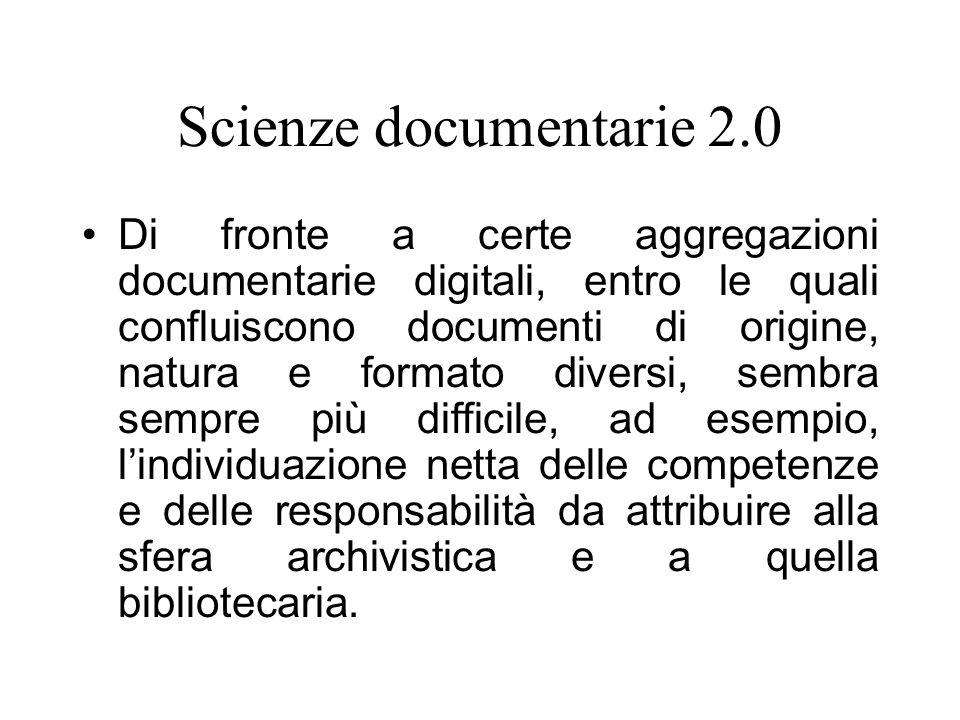 Scienze documentarie 2.0 Di fronte a certe aggregazioni documentarie digitali, entro le quali confluiscono documenti di origine, natura e formato diversi, sembra sempre più difficile, ad esempio, lindividuazione netta delle competenze e delle responsabilità da attribuire alla sfera archivistica e a quella bibliotecaria.