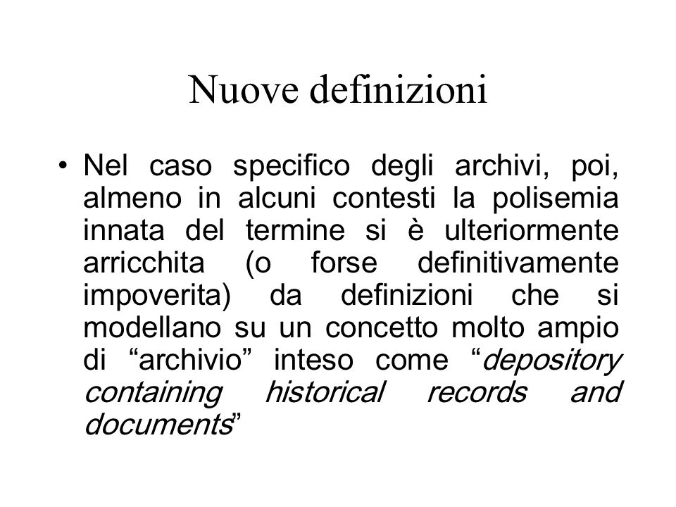 Nuove definizioni Nel caso specifico degli archivi, poi, almeno in alcuni contesti la polisemia innata del termine si è ulteriormente arricchita (o forse definitivamente impoverita) da definizioni che si modellano su un concetto molto ampio di archivio inteso come depository containing historical records and documents