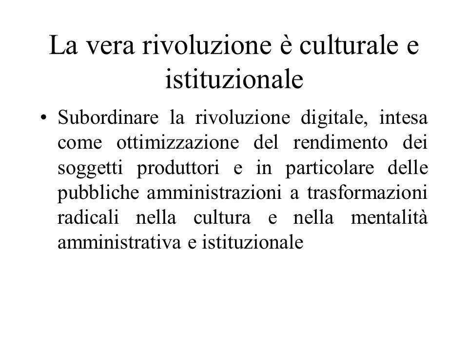 La vera rivoluzione è culturale e istituzionale Subordinare la rivoluzione digitale, intesa come ottimizzazione del rendimento dei soggetti produttori e in particolare delle pubbliche amministrazioni a trasformazioni radicali nella cultura e nella mentalità amministrativa e istituzionale