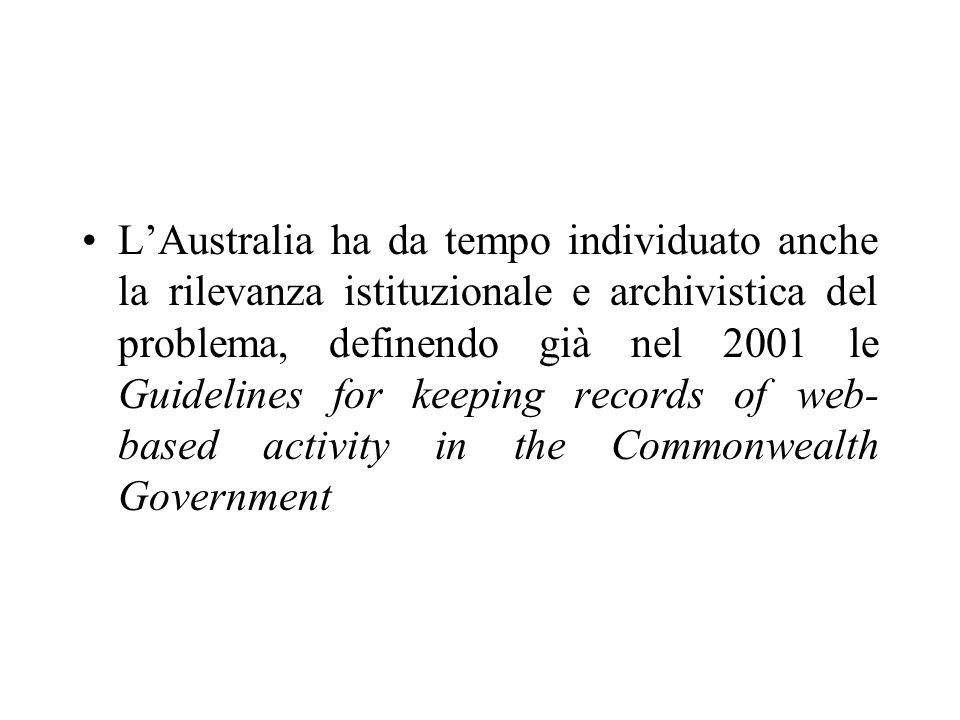 LAustralia ha da tempo individuato anche la rilevanza istituzionale e archivistica del problema, definendo già nel 2001 le Guidelines for keeping records of web- based activity in the Commonwealth Government
