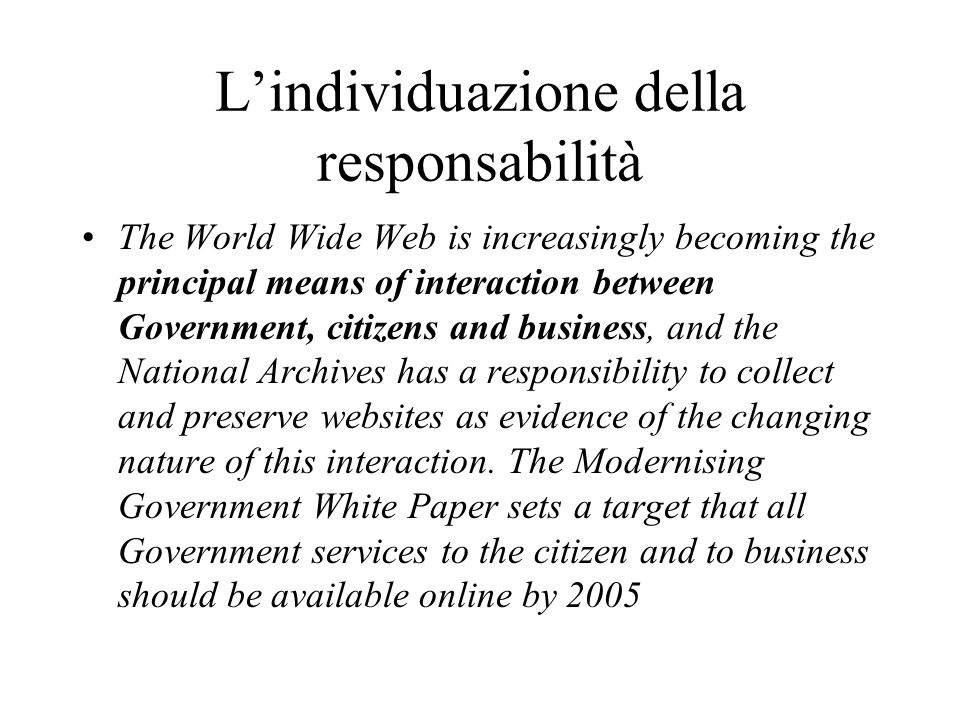 Lindividuazione della responsabilità The World Wide Web is increasingly becoming the principal means of interaction between Government, citizens and business, and the National Archives has a responsibility to collect and preserve websites as evidence of the changing nature of this interaction.