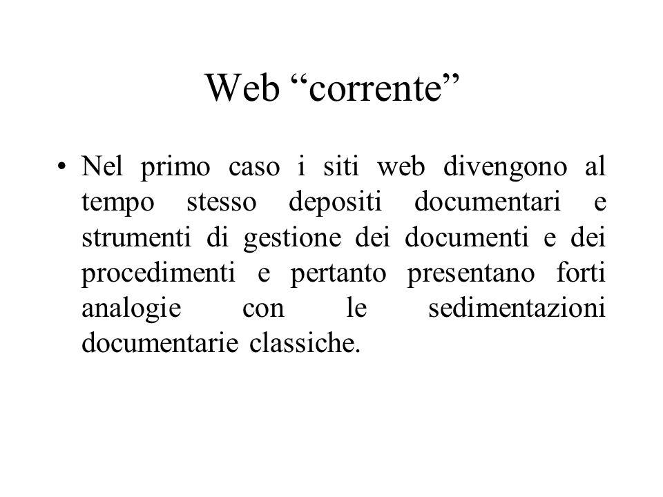 Web corrente Nel primo caso i siti web divengono al tempo stesso depositi documentari e strumenti di gestione dei documenti e dei procedimenti e pertanto presentano forti analogie con le sedimentazioni documentarie classiche.