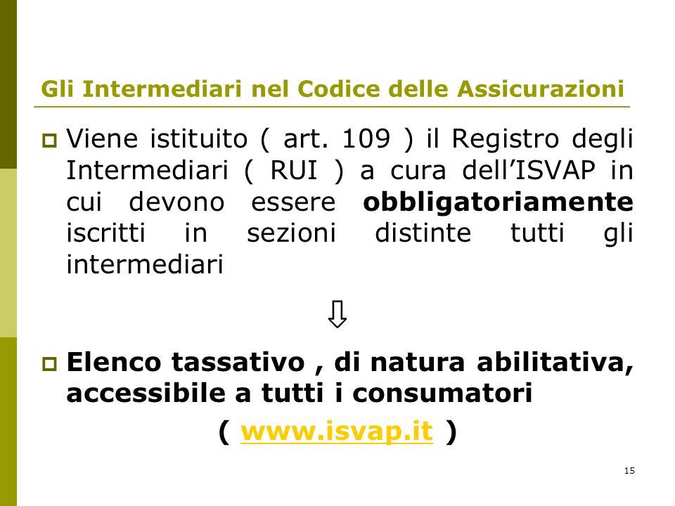15 Gli Intermediari nel Codice delle Assicurazioni Viene istituito ( art. 109 ) il Registro degli Intermediari ( RUI ) a cura dellISVAP in cui devono