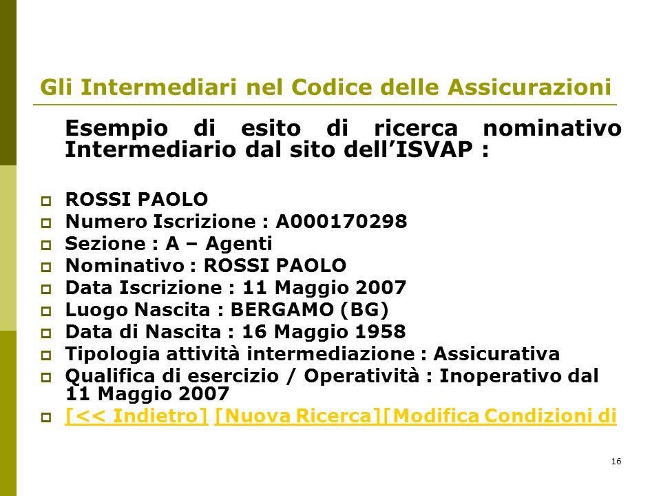16 Gli Intermediari nel Codice delle Assicurazioni Esempio di esito di ricerca nominativo Intermediario dal sito dellISVAP : ROSSI PAOLO Numero Iscriz