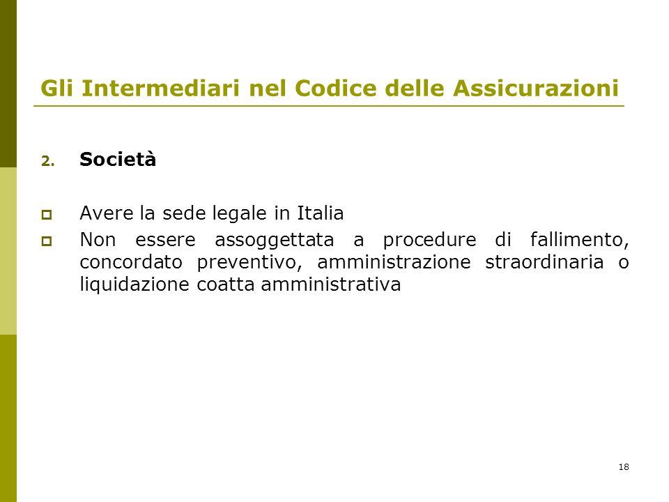 18 Gli Intermediari nel Codice delle Assicurazioni 2. Società Avere la sede legale in Italia Non essere assoggettata a procedure di fallimento, concor