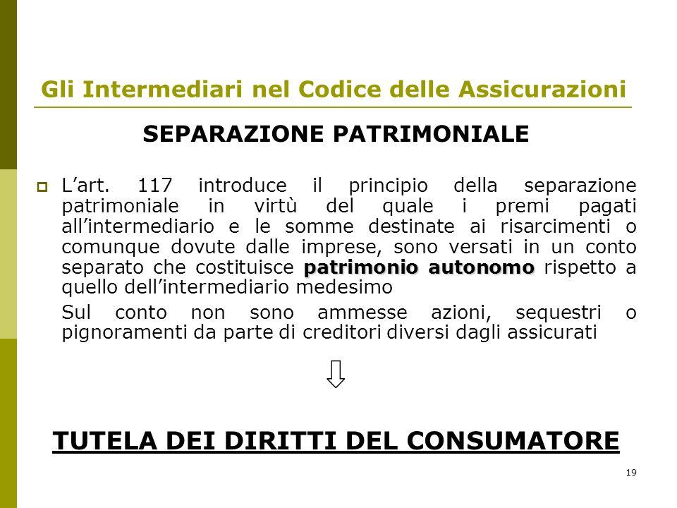 19 Gli Intermediari nel Codice delle Assicurazioni SEPARAZIONE PATRIMONIALE patrimonio autonomo Lart. 117 introduce il principio della separazione pat