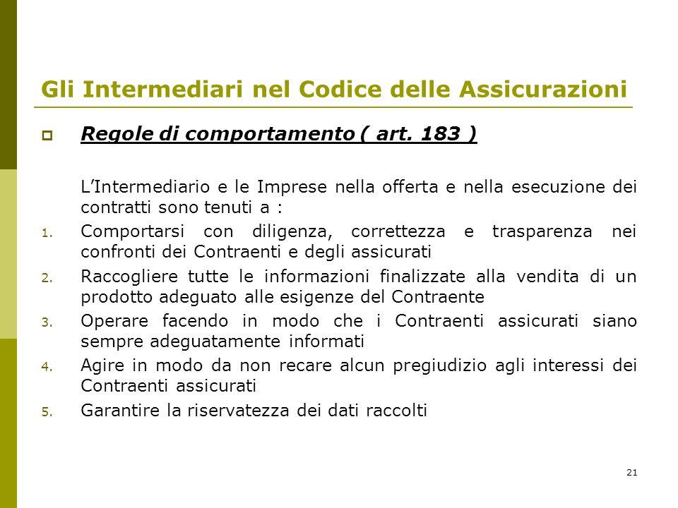 21 Gli Intermediari nel Codice delle Assicurazioni Regole di comportamento ( art. 183 ) LIntermediario e le Imprese nella offerta e nella esecuzione d