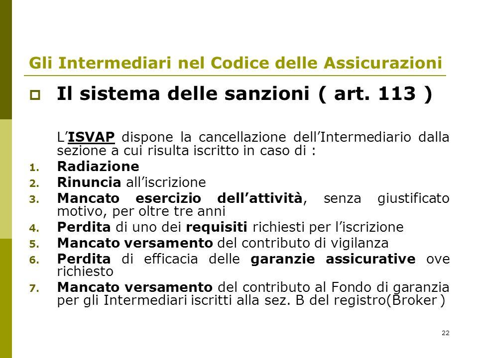 22 Gli Intermediari nel Codice delle Assicurazioni Il sistema delle sanzioni ( art. 113 ) LISVAP dispone la cancellazione dellIntermediario dalla sezi