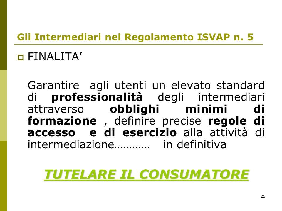 25 Gli Intermediari nel Regolamento ISVAP n. 5 FINALITA Garantire agli utenti un elevato standard di professionalità degli intermediari attraverso obb