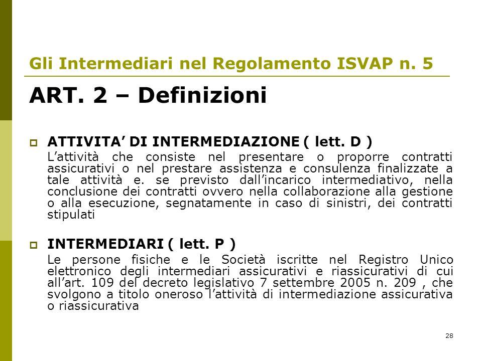 28 Gli Intermediari nel Regolamento ISVAP n. 5 ART. 2 – Definizioni ATTIVITA DI INTERMEDIAZIONE ( lett. D ) Lattività che consiste nel presentare o pr