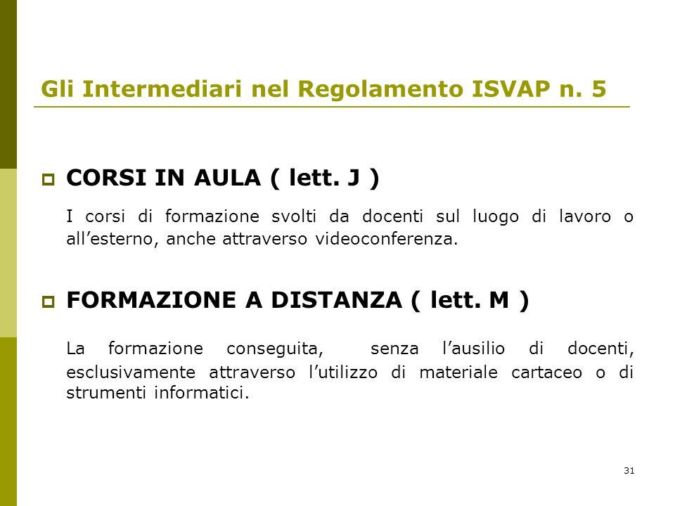 31 Gli Intermediari nel Regolamento ISVAP n. 5 CORSI IN AULA ( lett. J ) I corsi di formazione svolti da docenti sul luogo di lavoro o allesterno, anc