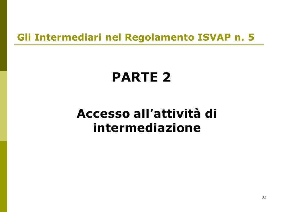 33 Gli Intermediari nel Regolamento ISVAP n. 5 PARTE 2 Accesso allattività di intermediazione