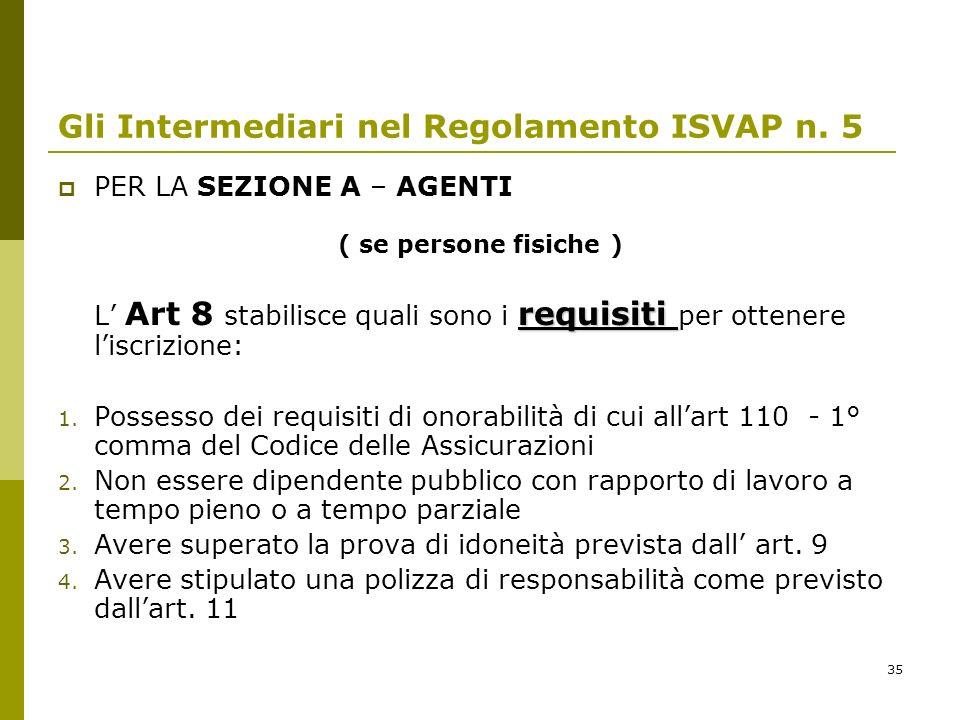 35 Gli Intermediari nel Regolamento ISVAP n. 5 PER LA SEZIONE A – AGENTI ( se persone fisiche ) requisiti L Art 8 stabilisce quali sono i requisiti pe