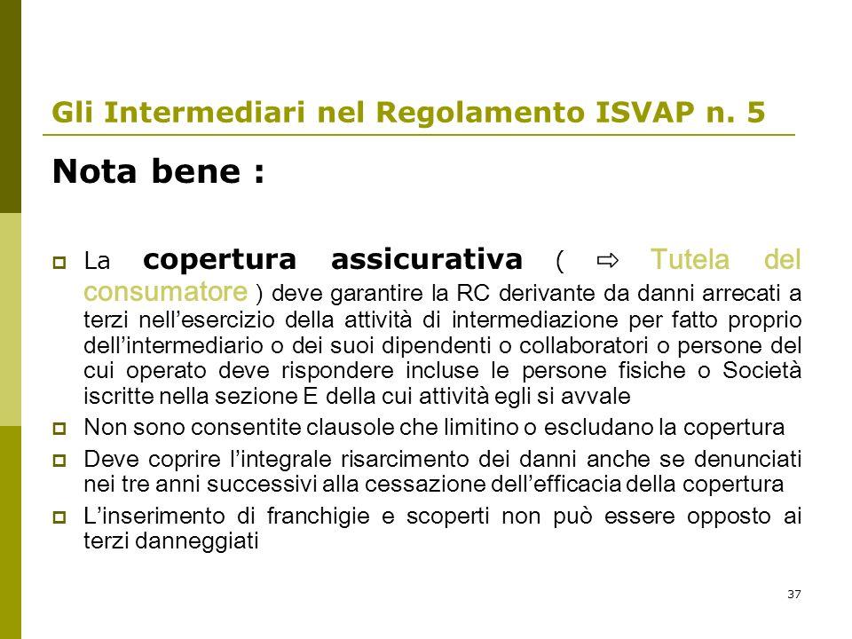 37 Gli Intermediari nel Regolamento ISVAP n. 5 Nota bene : La copertura assicurativa ( Tutela del consumatore ) deve garantire la RC derivante da dann