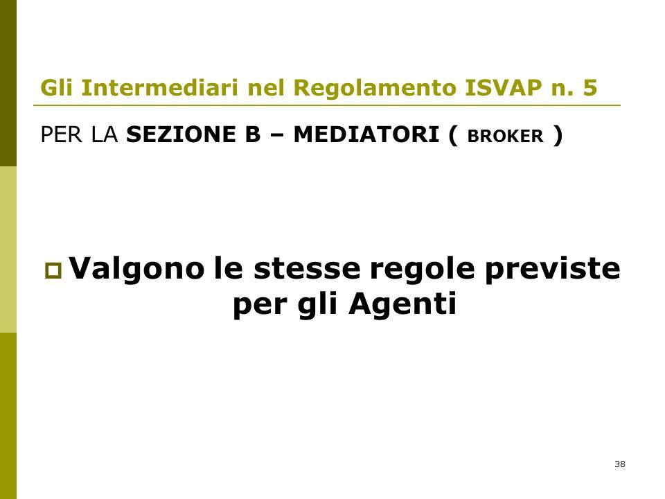 38 Gli Intermediari nel Regolamento ISVAP n. 5 PER LA SEZIONE B – MEDIATORI ( BROKER ) Valgono le stesse regole previste per gli Agenti