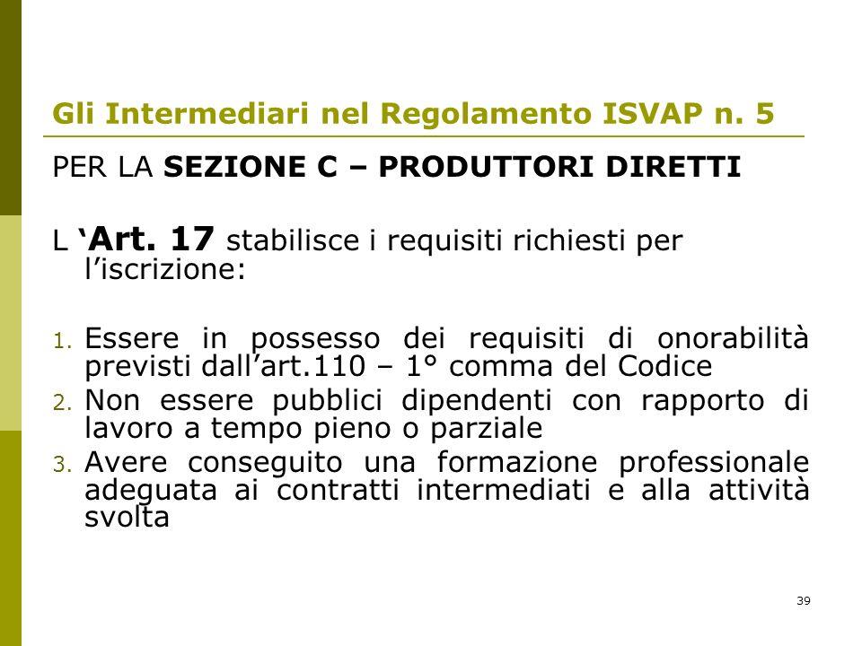 39 Gli Intermediari nel Regolamento ISVAP n. 5 PER LA SEZIONE C – PRODUTTORI DIRETTI L Art. 17 stabilisce i requisiti richiesti per liscrizione: 1. Es
