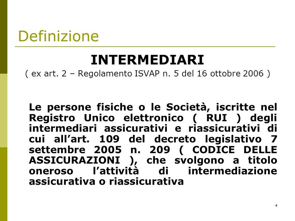 4 Definizione INTERMEDIARI ( ex art. 2 – Regolamento ISVAP n. 5 del 16 ottobre 2006 ) Le persone fisiche o le Società, iscritte nel Registro Unico ele