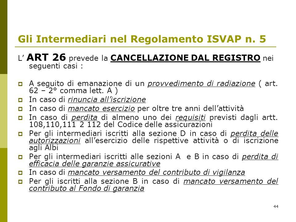 44 Gli Intermediari nel Regolamento ISVAP n. 5 L ART 26 prevede la CANCELLAZIONE DAL REGISTRO nei seguenti casi : A seguito di emanazione di un provve