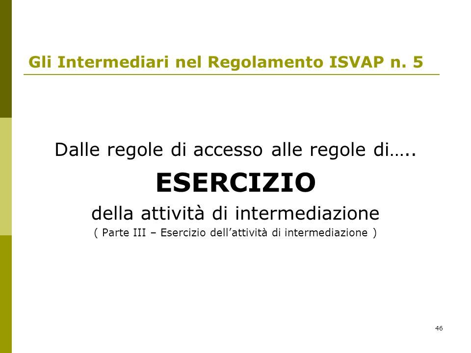 46 Gli Intermediari nel Regolamento ISVAP n. 5 Dalle regole di accesso alle regole di….. ESERCIZIO della attività di intermediazione ( Parte III – Ese